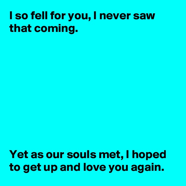 I so fell for you, I never saw that coming.          Yet as our souls met, I hoped to get up and love you again.