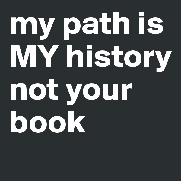 my path is MY history not your book