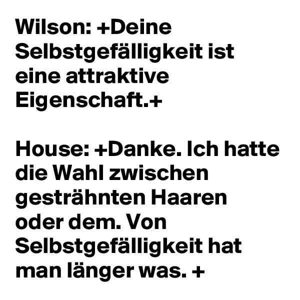 Wilson: +Deine Selbstgefälligkeit ist eine attraktive Eigenschaft.+   House: +Danke. Ich hatte die Wahl zwischen gesträhnten Haaren oder dem. Von Selbstgefälligkeit hat man länger was. +