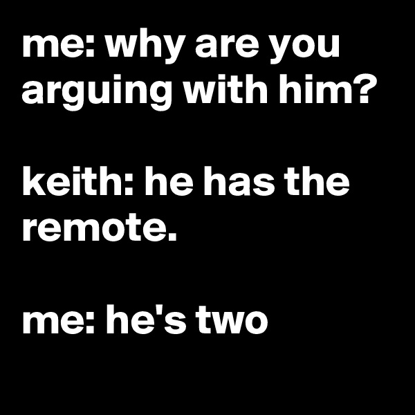me: why are you arguing with him?  keith: he has the remote.  me: he's two