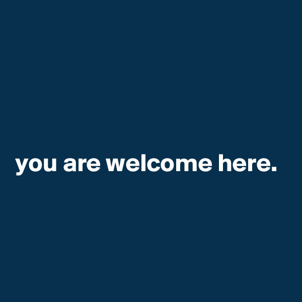 you are welcome here.