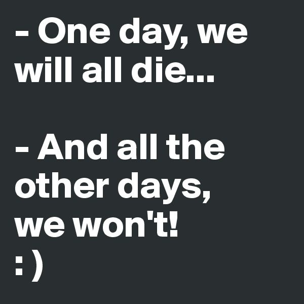 - One day, we will all die...  - And all the other days,  we won't!  : )