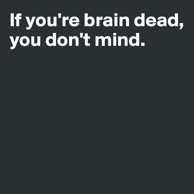 If you're brain dead,  you don't mind.