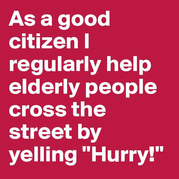 """As a good citizen I regularly help elderly people cross the street by yelling """"Hurry!"""""""