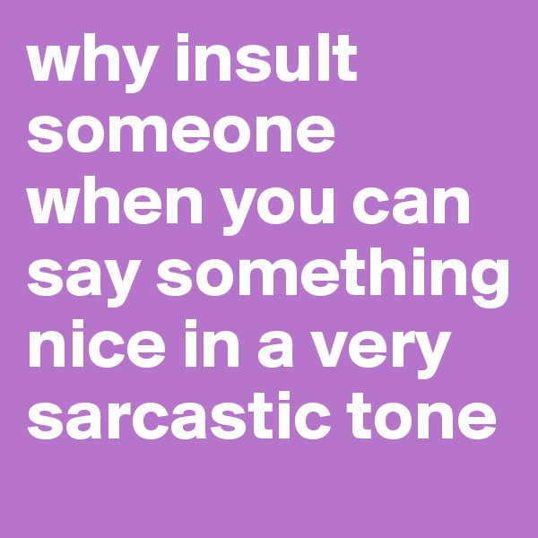 why insult someone when you can say something nice in a very sarcastic tone