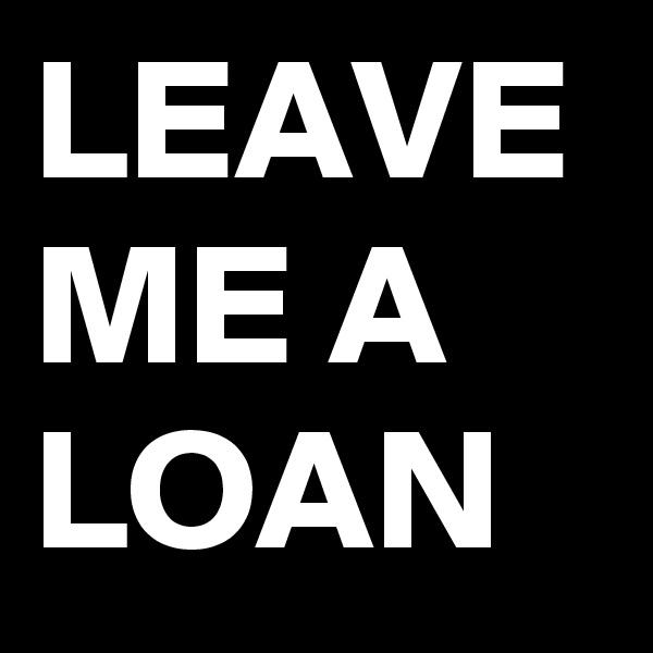 LEAVE ME A LOAN