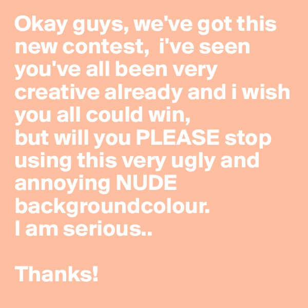 Okay guys, we've got this new contest,  i've seen you've all been very creative already and i wish you all could win, but will you PLEASE stop using this very ugly and annoying NUDE backgroundcolour. I am serious..  Thanks!