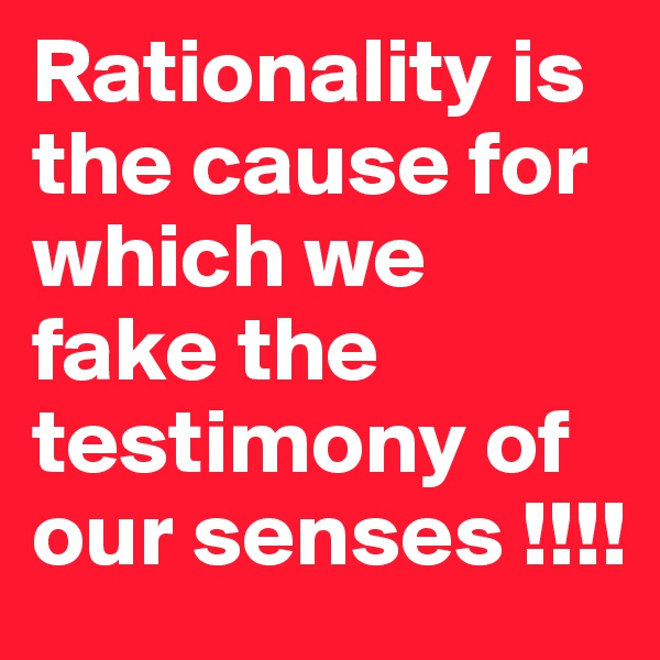Rationality is the cause for which we fake the testimony of our senses !!!!