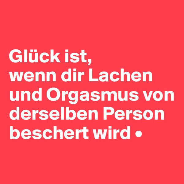 Glück ist, wenn dir Lachen und Orgasmus von derselben Person beschert wird •