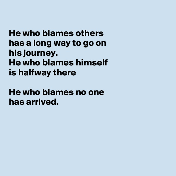 He who blames others  has a long way to go on his journey. He who blames himself is halfway there  He who blames no one has arrived.