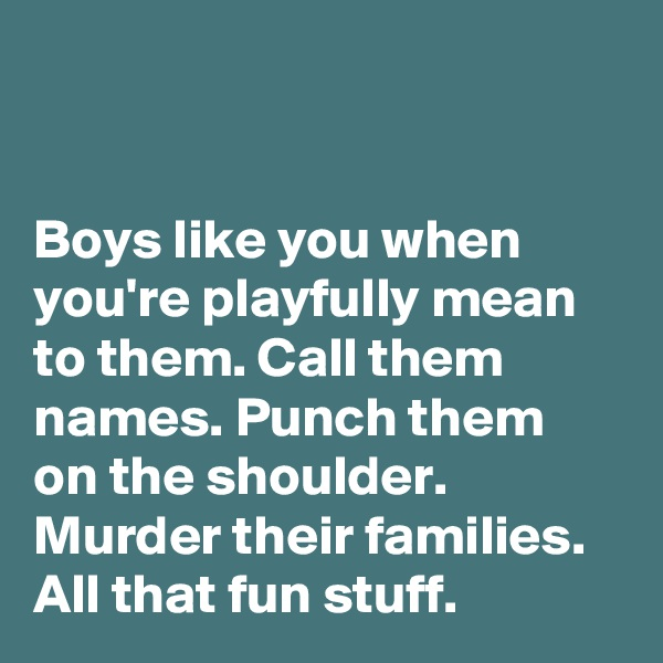Boys like you when you're playfully mean to them. Call them names. Punch them on the shoulder. Murder their families. All that fun stuff.