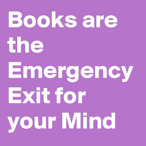 Books are the Emergency Exit for your Mind