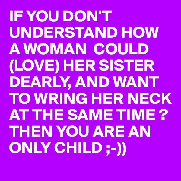 IF YOU DON'T UNDERSTAND HOW A WOMAN  COULD (LOVE) HER SISTER DEARLY, AND WANT TO WRING HER NECK AT THE SAME TIME ? THEN YOU ARE AN ONLY CHILD ;-))