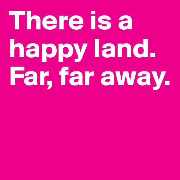 There is a happy land.  Far, far away.