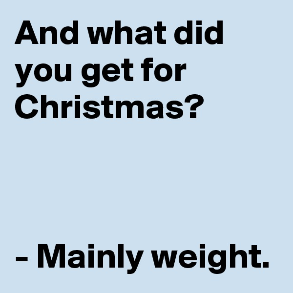 And what did you get for Christmas?    - Mainly weight.