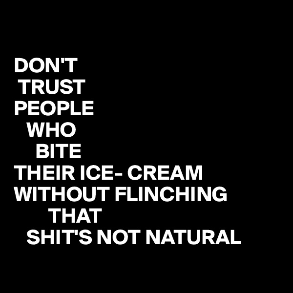 DON'T  TRUST PEOPLE    WHO       BITE THEIR ICE- CREAM WITHOUT FLINCHING          THAT    SHIT'S NOT NATURAL