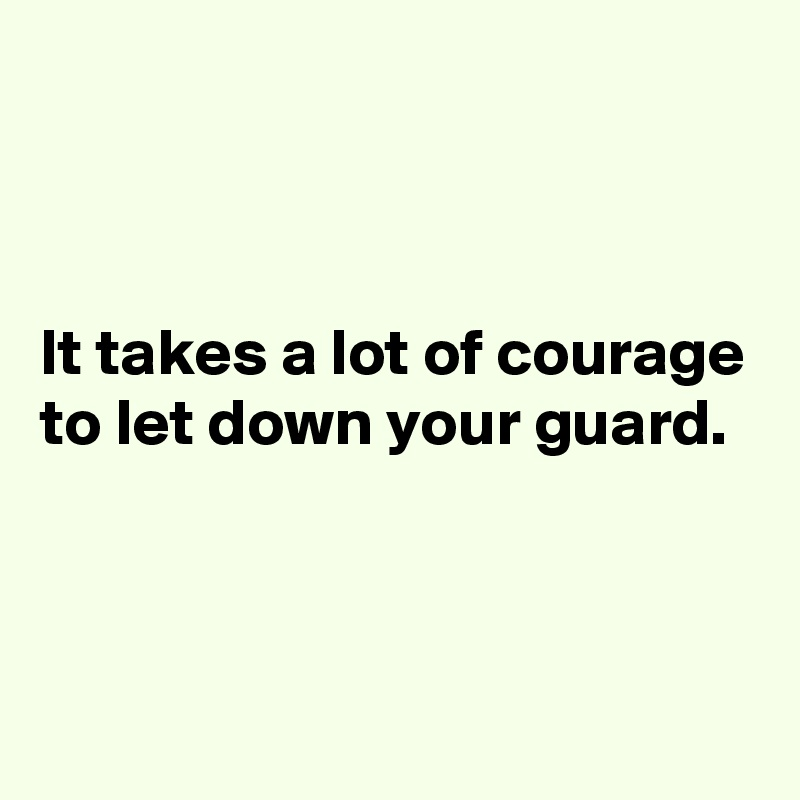 It takes a lot of courage to let down your guard.