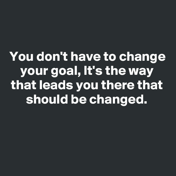You don't have to change your goal, It's the way that leads you there that should be changed.