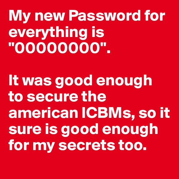 "My new Password for everything is ""00000000"".  It was good enough to secure the american ICBMs, so it sure is good enough for my secrets too."