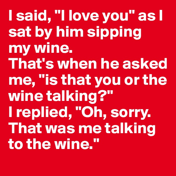 """I said, """"I love you"""" as I sat by him sipping my wine.  That's when he asked me, """"is that you or the wine talking?""""  I replied, """"Oh, sorry. That was me talking to the wine."""""""