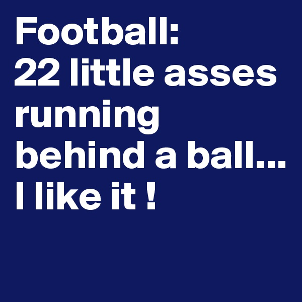 Football: 22 little asses running behind a ball... I like it !