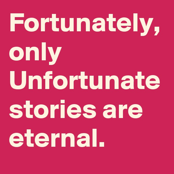 Fortunately, only Unfortunate stories are eternal.