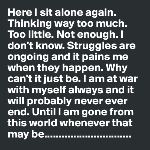 Here I sit alone again. Thinking way too much. Too little. Not enough. I don't know. Struggles are ongoing and it pains me when they happen. Why can't it just be. I am at war with myself always and it will probably never ever end. Until I am gone from this world whenever that may be..............................