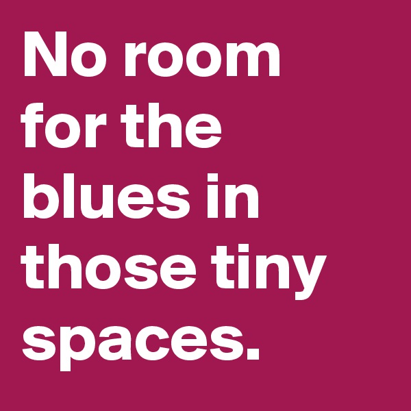 No room for the blues in those tiny spaces.