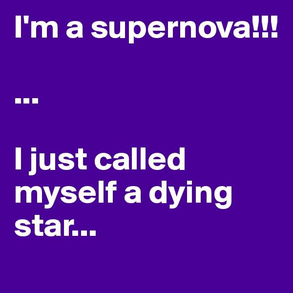 I'm a supernova!!!  ...  I just called myself a dying star...