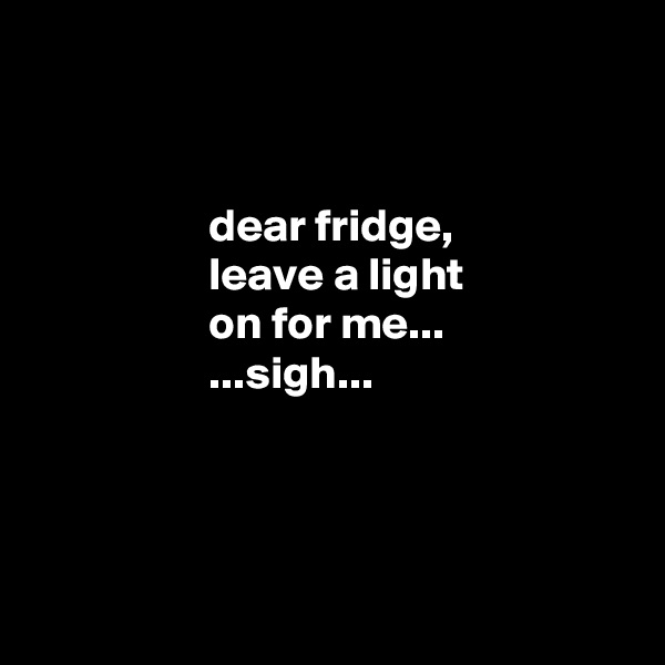dear fridge,                     leave a light                     on for me...                    ...sigh...