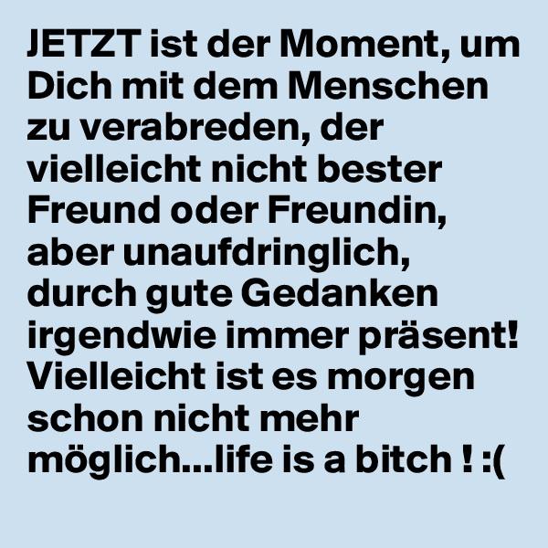 JETZT ist der Moment, um Dich mit dem Menschen zu verabreden, der vielleicht nicht bester Freund oder Freundin, aber unaufdringlich, durch gute Gedanken irgendwie immer präsent!  Vielleicht ist es morgen schon nicht mehr möglich...life is a bitch ! :(