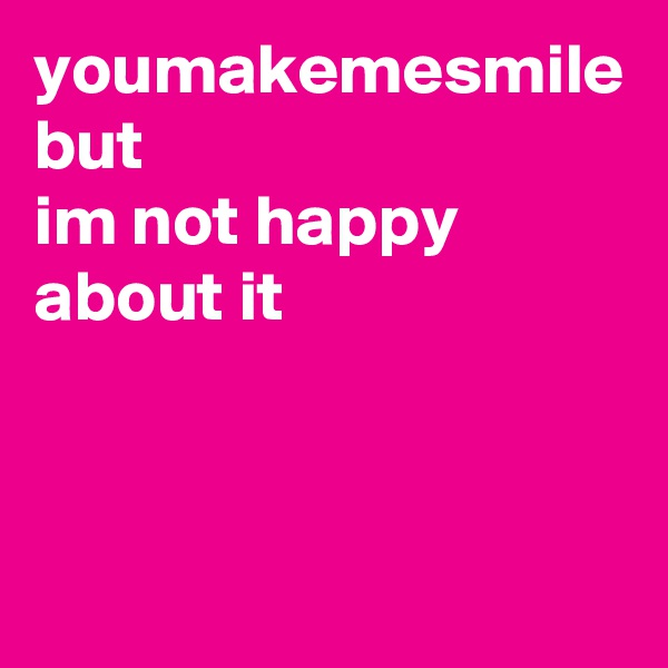 youmakemesmile but im not happy about it
