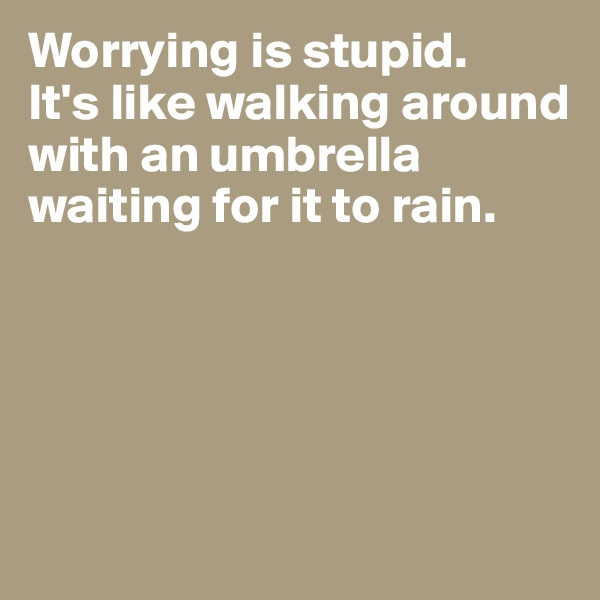 Worrying is stupid. It's like walking around with an umbrella waiting for it to rain.