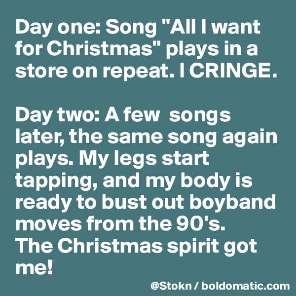 """Day one: Song """"All I want for Christmas"""" plays in a store on repeat. I CRINGE.  Day two: A few  songs later, the same song again plays. My legs start tapping, and my body is ready to bust out boyband moves from the 90's. The Christmas spirit got me!"""