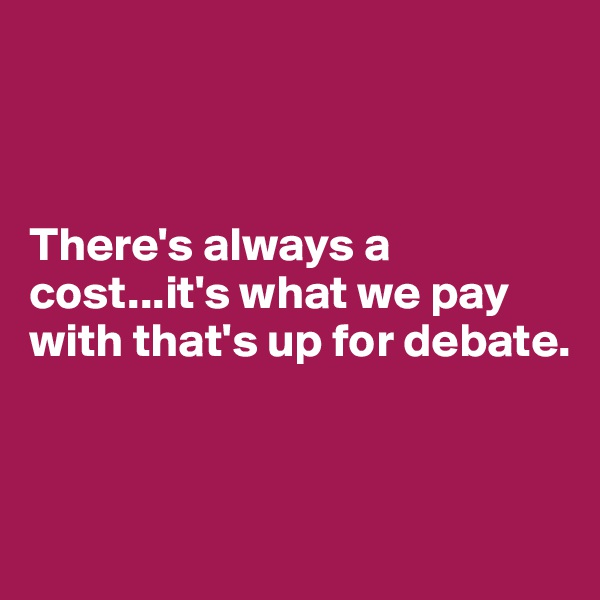 There's always a cost...it's what we pay with that's up for debate.