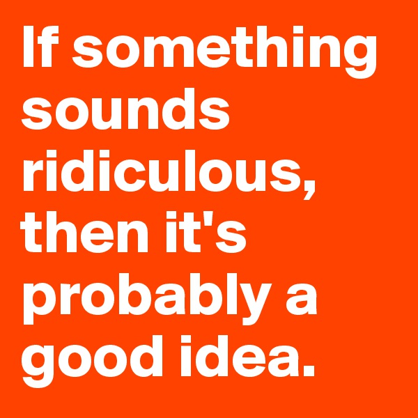 If something sounds ridiculous, then it's probably a good idea.