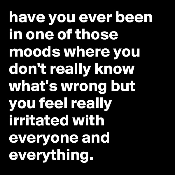 have you ever been in one of those moods where you don't really know what's wrong but you feel really irritated with everyone and everything.