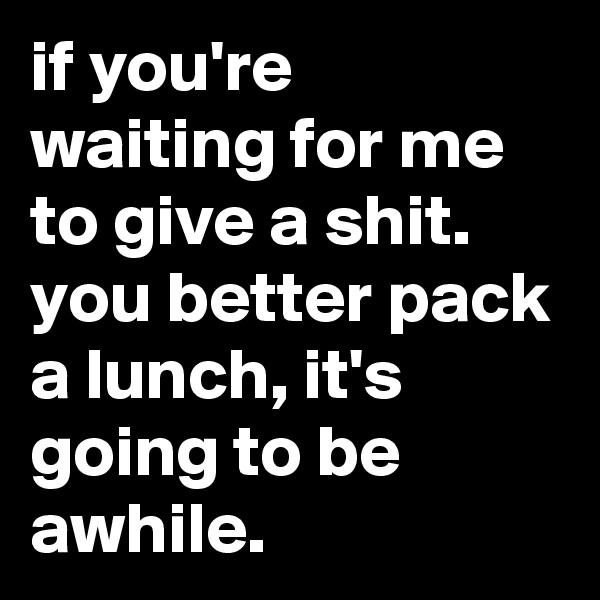 if you're waiting for me to give a shit. you better pack a lunch, it's going to be awhile.