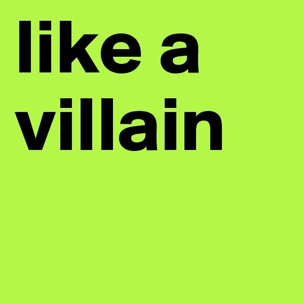 like a villain