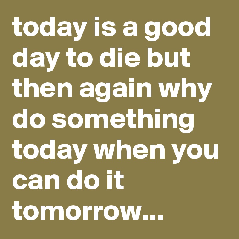 today is a good day to die but then again why do something today when you can do it tomorrow...