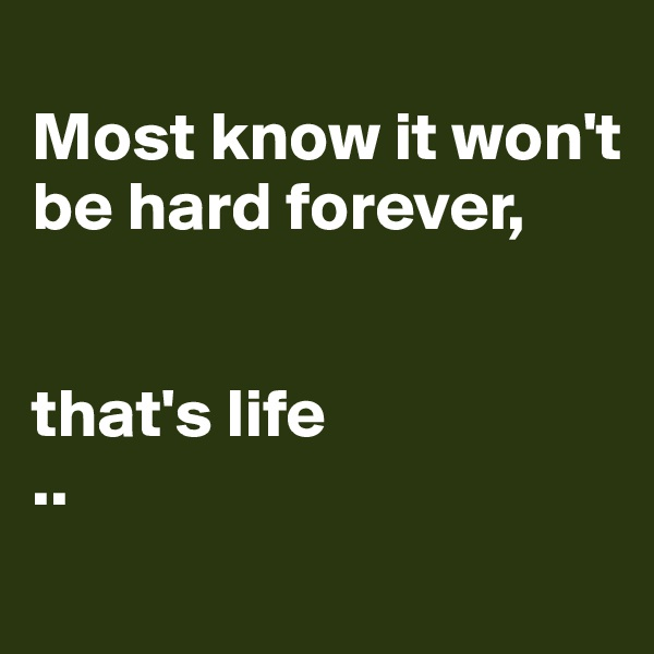 Most know it won't be hard forever,    that's life ..