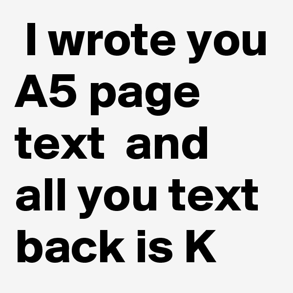 I wrote you A5 page text  and all you text back is K