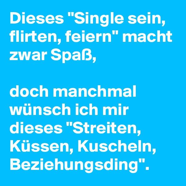 """Dieses """"Single sein, flirten, feiern"""" macht zwar Spaß,  doch manchmal wünsch ich mir dieses """"Streiten, Küssen, Kuscheln, Beziehungsding""""."""