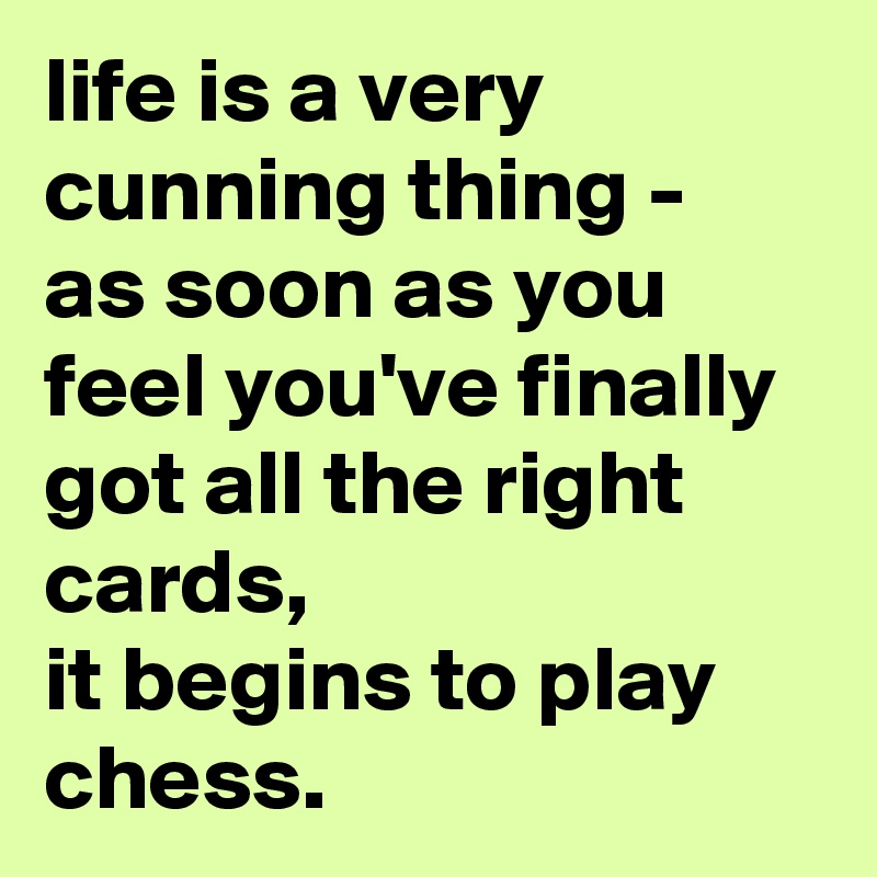 life is a very cunning thing -  as soon as you feel you've finally got all the right cards, it begins to play chess.