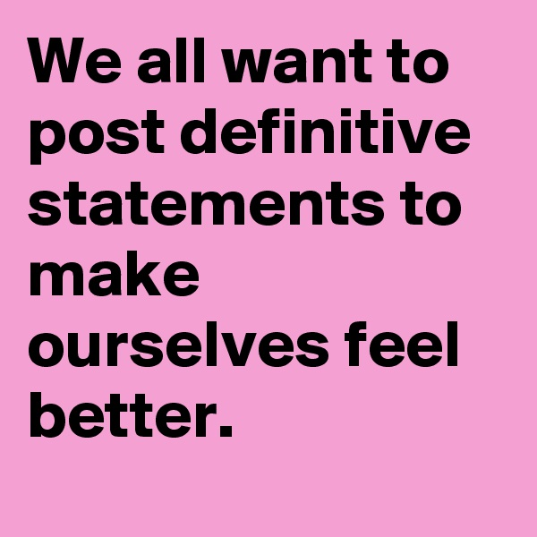 We all want to post definitive statements to make ourselves feel better.