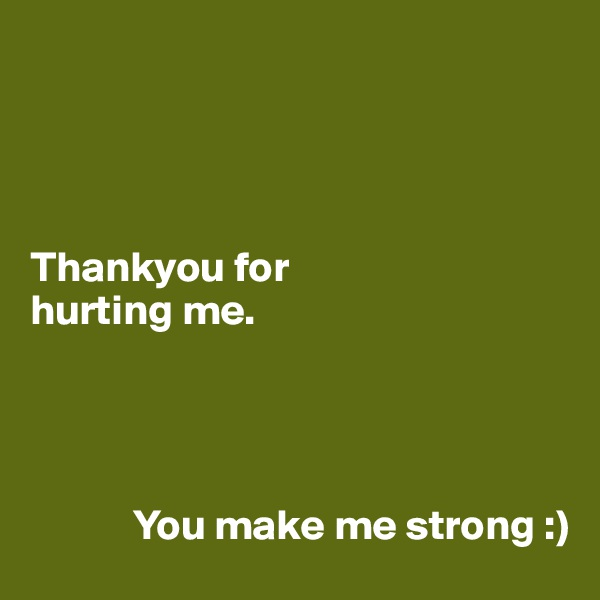Thankyou for  hurting me.                 You make me strong :)