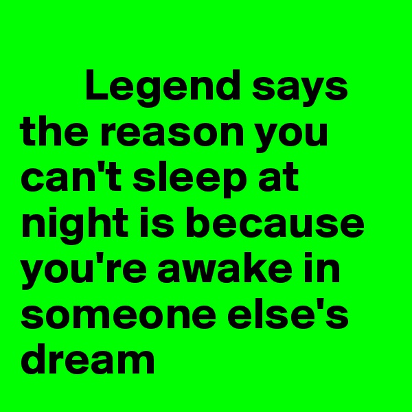 Legend says the reason you can't sleep at night is because you're awake in someone else's dream