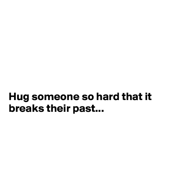 Hug someone so hard that it breaks their past...