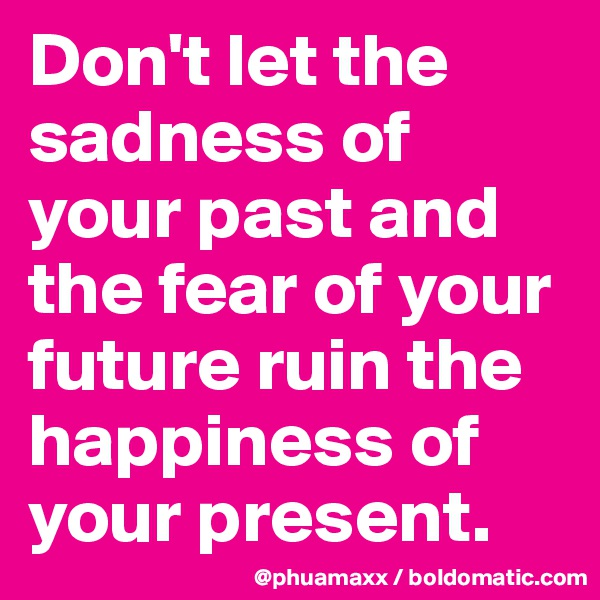 Don't let the sadness of your past and the fear of your future ruin the happiness of your present.