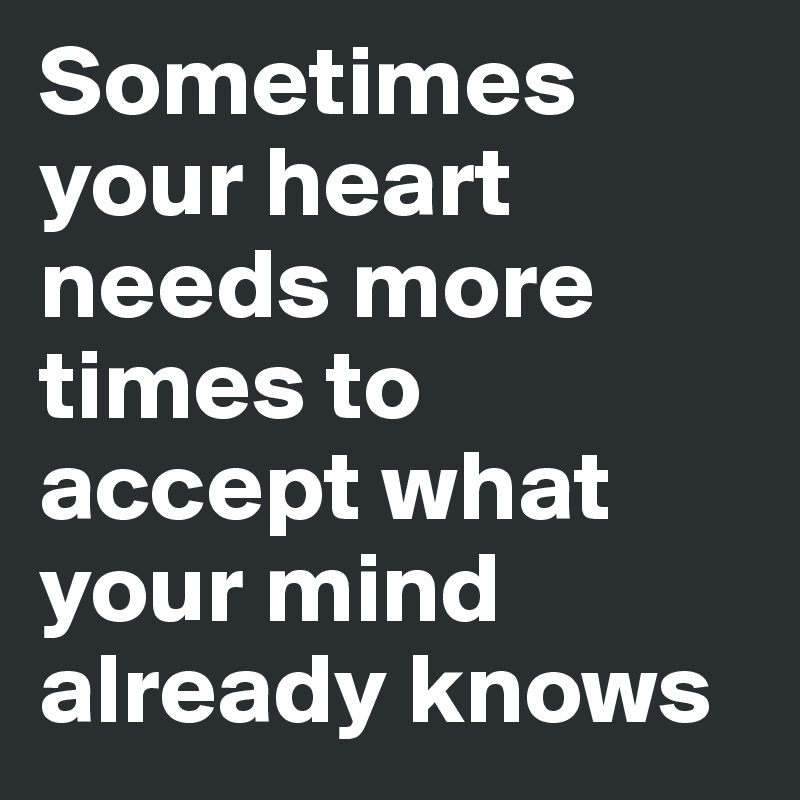 Sometimes your heart needs more times to accept what your mind already knows